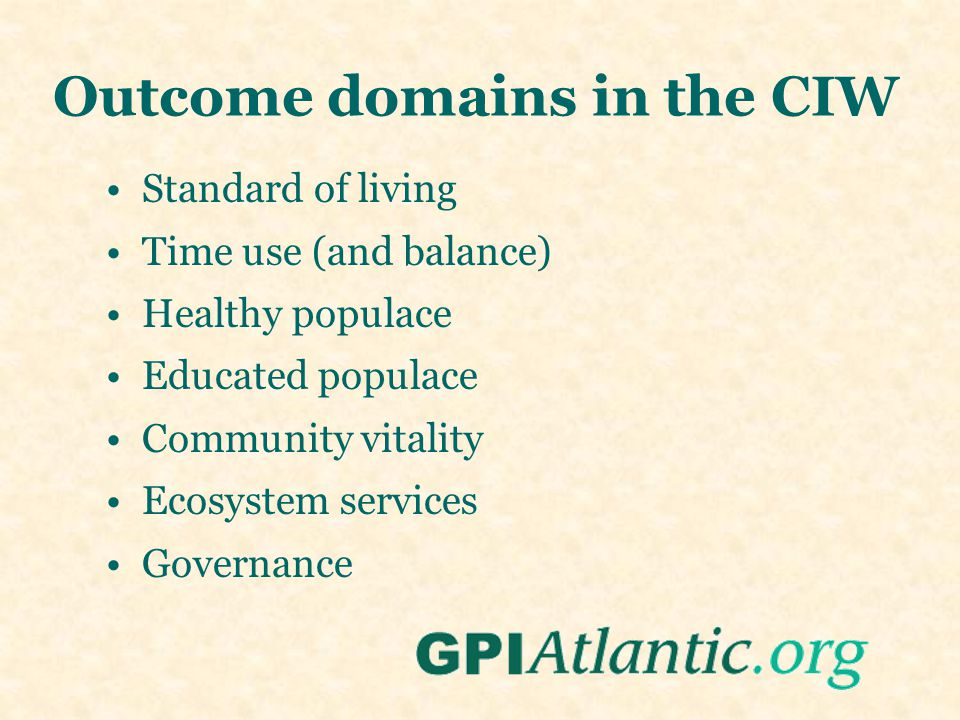 Outcome domains in the CIW Standard of living Time use (and balance) Healthy populace Educated populace Community vitality Ecosystem services Governance
