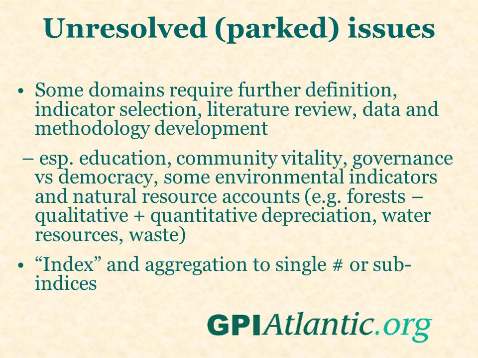Unresolved (parked) issues Some domains require further definition, indicator selection, literature review, data and methodology development – esp.