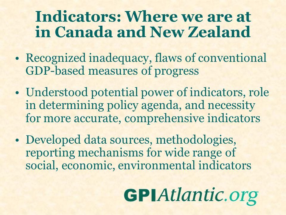 Indicators: Where we are at in Canada and New Zealand Recognized inadequacy, flaws of conventional GDP-based measures of progress Understood potential power of indicators, role in determining policy agenda, and necessity for more accurate, comprehensive indicators Developed data sources, methodologies, reporting mechanisms for wide range of social, economic, environmental indicators
