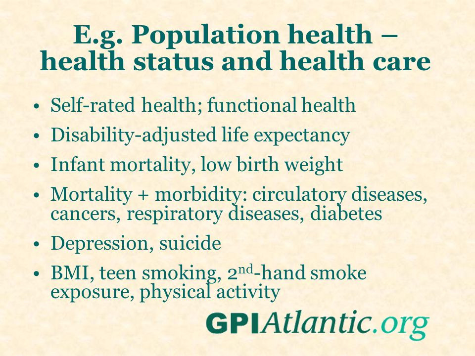 E.g. Population health – health status and health care Self-rated health; functional health Disability-adjusted life expectancy Infant mortality, low