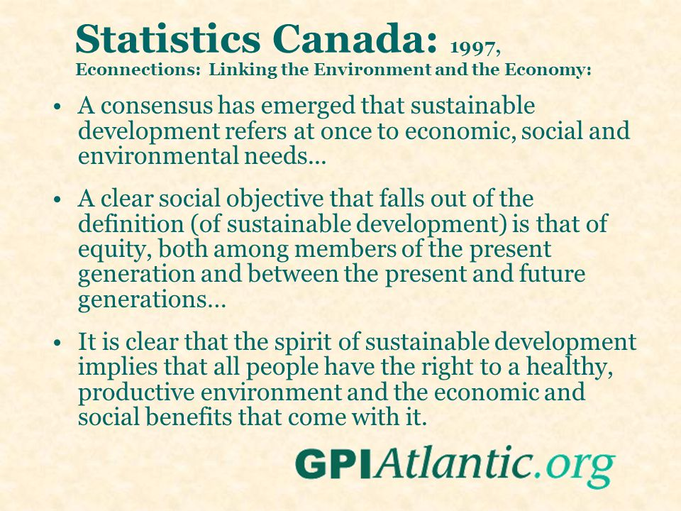 Statistics Canada: 1997, Econnections: Linking the Environment and the Economy: A consensus has emerged that sustainable development refers at once to economic, social and environmental needs...