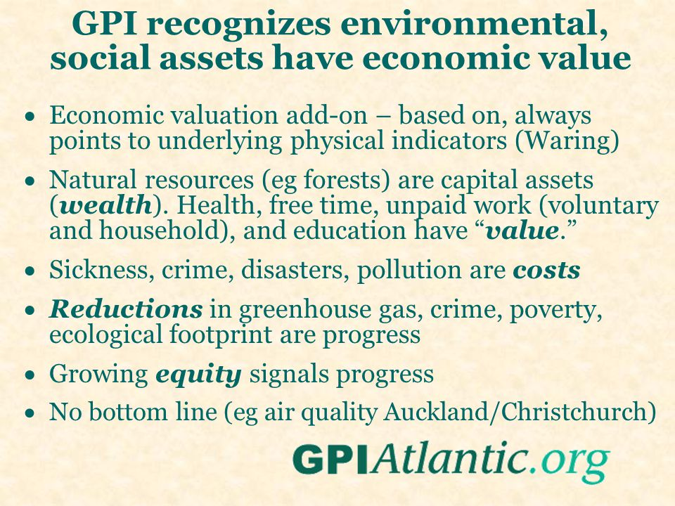 GPI recognizes environmental, social assets have economic value  Economic valuation add-on – based on, always points to underlying physical indicators (Waring)  Natural resources (eg forests) are capital assets (wealth).