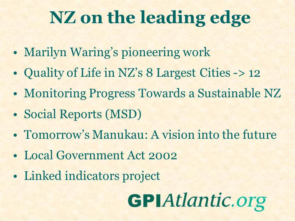 NZ on the leading edge Marilyn Waring's pioneering work Quality of Life in NZ's 8 Largest Cities -> 12 Monitoring Progress Towards a Sustainable NZ Social Reports (MSD) Tomorrow's Manukau: A vision into the future Local Government Act 2002 Linked indicators project