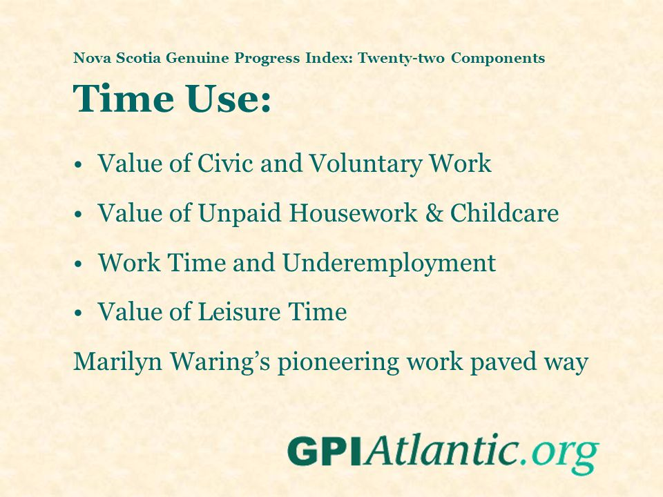 Nova Scotia Genuine Progress Index: Twenty-two Components Time Use: Value of Civic and Voluntary Work Value of Unpaid Housework & Childcare Work Time and Underemployment Value of Leisure Time Marilyn Waring's pioneering work paved way