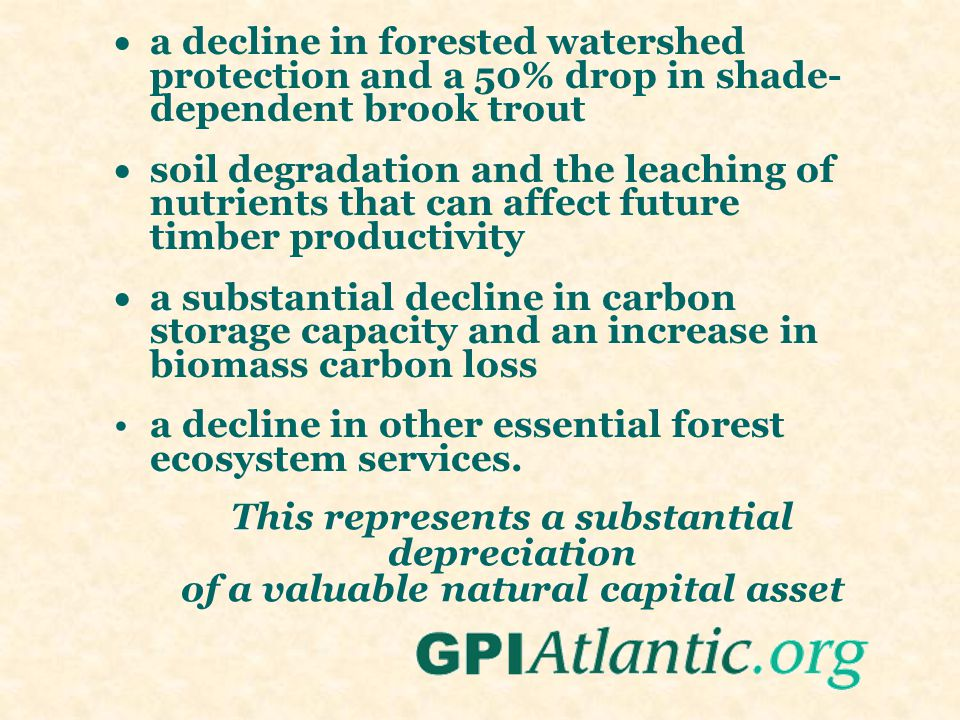 This represents a substantial depreciation of a valuable natural capital asset  a decline in forested watershed protection and a 50% drop in shade- dependent brook trout  soil degradation and the leaching of nutrients that can affect future timber productivity  a substantial decline in carbon storage capacity and an increase in biomass carbon loss a decline in other essential forest ecosystem services.
