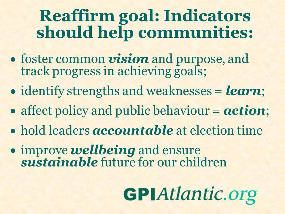 Reaffirm goal: Indicators should help communities:  foster common vision and purpose, and track progress in achieving goals;  identify strengths and weaknesses = learn;  affect policy and public behaviour = action;  hold leaders accountable at election time  improve wellbeing and ensure sustainable future for our children
