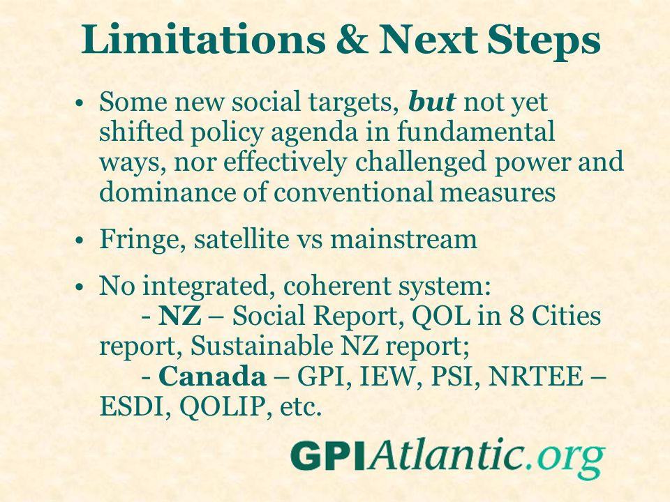 Limitations & Next Steps Some new social targets, but not yet shifted policy agenda in fundamental ways, nor effectively challenged power and dominance of conventional measures Fringe, satellite vs mainstream No integrated, coherent system: - NZ – Social Report, QOL in 8 Cities report, Sustainable NZ report; - Canada – GPI, IEW, PSI, NRTEE – ESDI, QOLIP, etc.