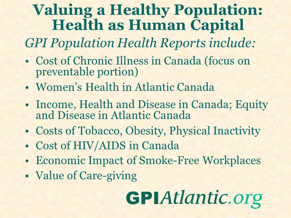 Valuing a Healthy Population: Health as Human Capital GPI Population Health Reports include: Cost of Chronic Illness in Canada (focus on preventable portion) Women's Health in Atlantic Canada Income, Health and Disease in Canada; Equity and Disease in Atlantic Canada Costs of Tobacco, Obesity, Physical Inactivity Cost of HIV/AIDS in Canada Economic Impact of Smoke-Free Workplaces Value of Care-giving