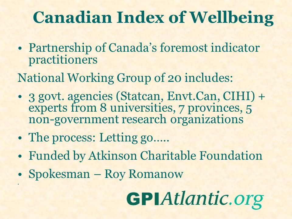 Canadian Index of Wellbeing Partnership of Canada's foremost indicator practitioners National Working Group of 20 includes: 3 govt.
