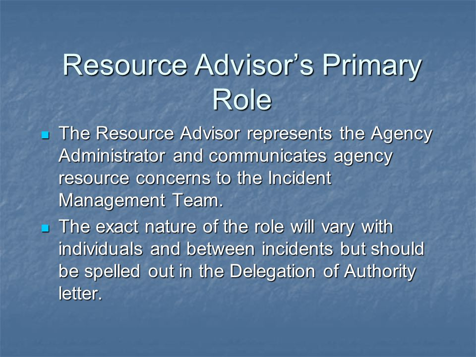 Resource Advisor's Primary Role The Resource Advisor represents the Agency Administrator and communicates agency resource concerns to the Incident Management Team.