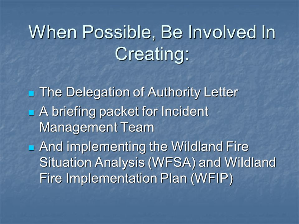 When Possible, Be Involved In Creating: The Delegation of Authority Letter The Delegation of Authority Letter A briefing packet for Incident Management Team A briefing packet for Incident Management Team And implementing the Wildland Fire Situation Analysis (WFSA) and Wildland Fire Implementation Plan (WFIP) And implementing the Wildland Fire Situation Analysis (WFSA) and Wildland Fire Implementation Plan (WFIP)