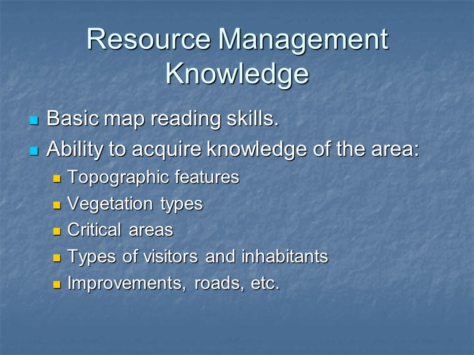 Resource Management Knowledge Basic map reading skills.