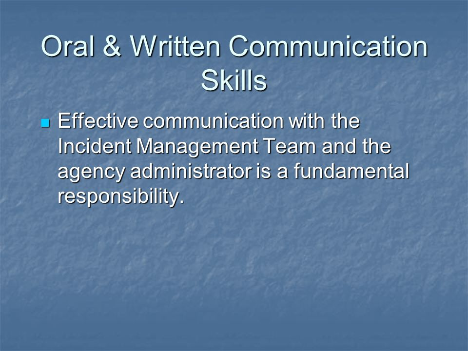 Oral & Written Communication Skills Effective communication with the Incident Management Team and the agency administrator is a fundamental responsibility.