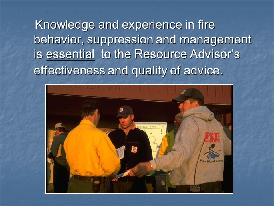 Knowledge and experience in fire behavior, suppression and management is essential to the Resource Advisor's effectiveness and quality of advice.