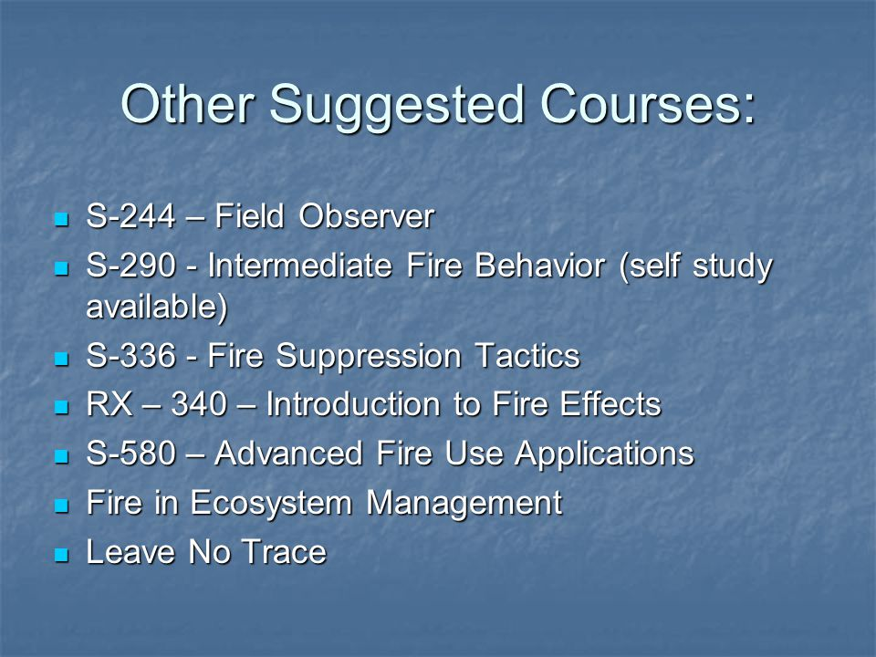 Other Suggested Courses: S-244 – Field Observer S-244 – Field Observer S-290 - Intermediate Fire Behavior (self study available) S-290 - Intermediate Fire Behavior (self study available) S-336 - Fire Suppression Tactics S-336 - Fire Suppression Tactics RX – 340 – Introduction to Fire Effects RX – 340 – Introduction to Fire Effects S-580 – Advanced Fire Use Applications S-580 – Advanced Fire Use Applications Fire in Ecosystem Management Fire in Ecosystem Management Leave No Trace Leave No Trace