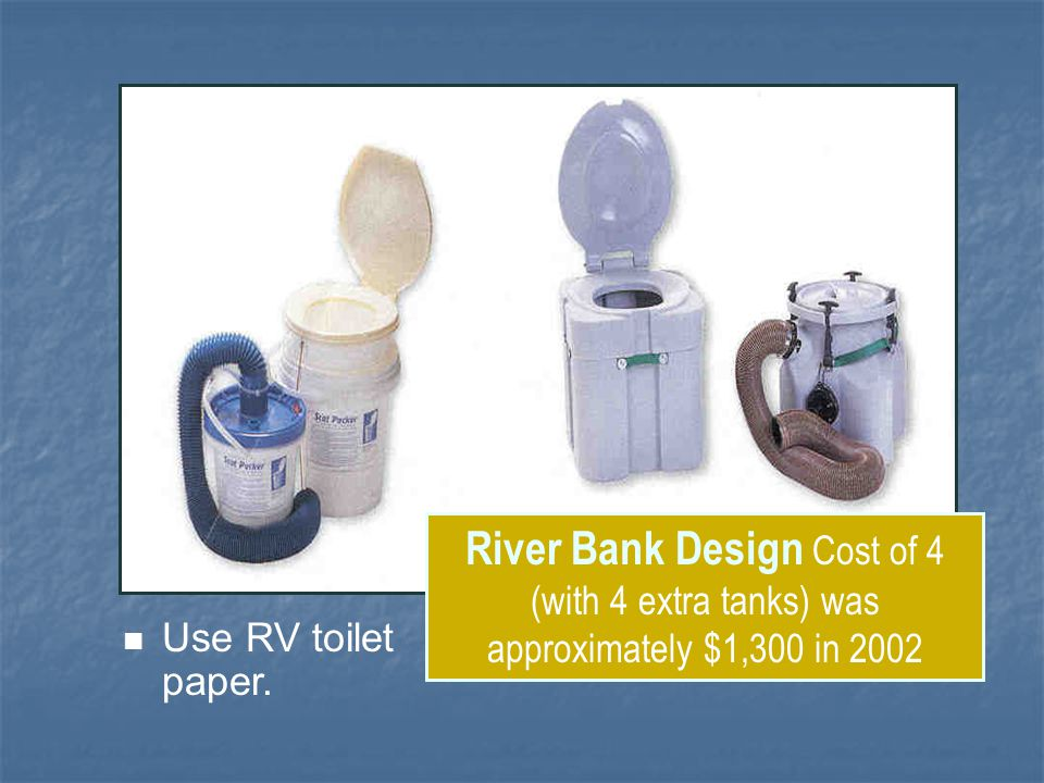 River Bank Design Cost of 4 (with 4 extra tanks) was approximately $1,300 in 2002 Use RV toilet paper.