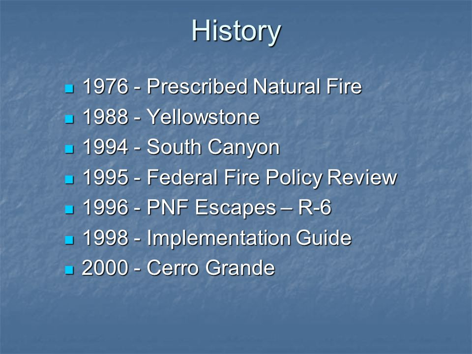 History 1976 - Prescribed Natural Fire 1976 - Prescribed Natural Fire 1988 - Yellowstone 1988 - Yellowstone 1994 - South Canyon 1994 - South Canyon 1995 - Federal Fire Policy Review 1995 - Federal Fire Policy Review 1996 - PNF Escapes – R-6 1996 - PNF Escapes – R-6 1998 - Implementation Guide 1998 - Implementation Guide 2000 - Cerro Grande 2000 - Cerro Grande