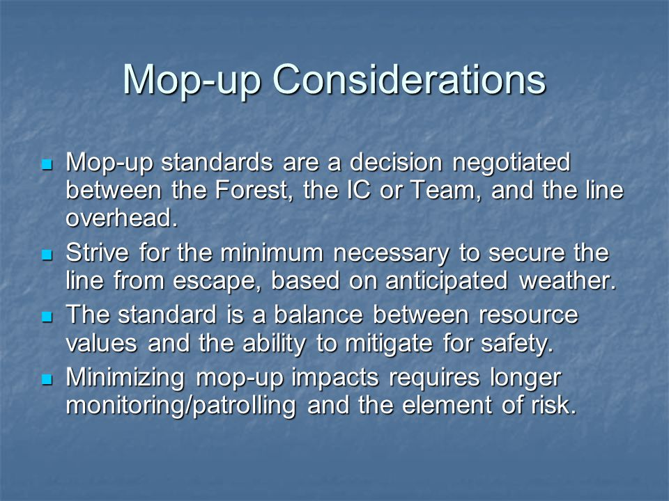 Mop-up Considerations Mop-up standards are a decision negotiated between the Forest, the IC or Team, and the line overhead.