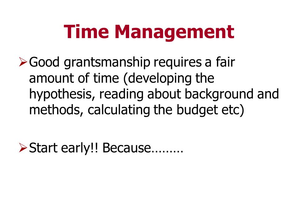 Time Management  Good grantsmanship requires a fair amount of time (developing the hypothesis, reading about background and methods, calculating the budget etc)  Start early!.