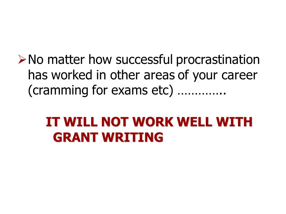  No matter how successful procrastination has worked in other areas of your career (cramming for exams etc) …………..