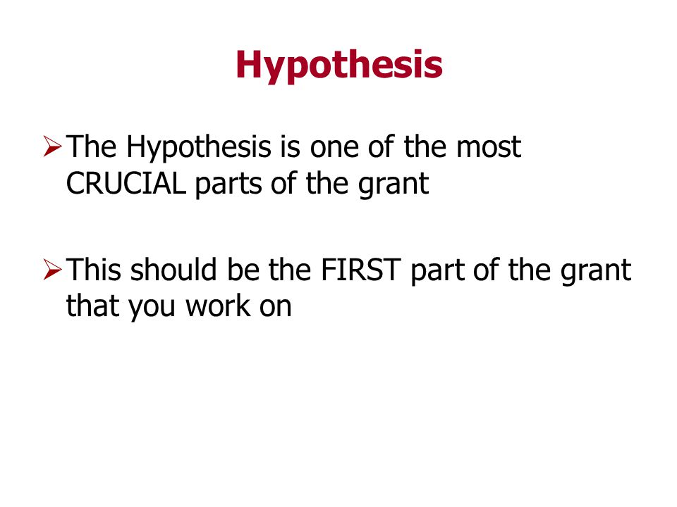 Hypothesis  The Hypothesis is one of the most CRUCIAL parts of the grant  This should be the FIRST part of the grant that you work on