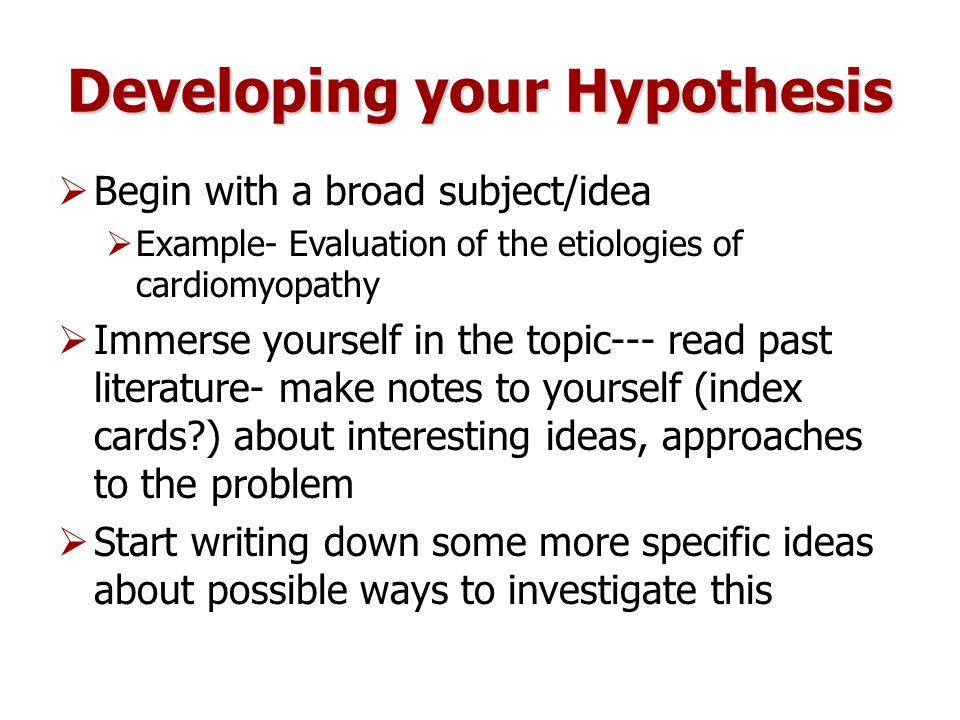 Developing your Hypothesis  Begin with a broad subject/idea  Example- Evaluation of the etiologies of cardiomyopathy  Immerse yourself in the topic--- read past literature- make notes to yourself (index cards ) about interesting ideas, approaches to the problem  Start writing down some more specific ideas about possible ways to investigate this