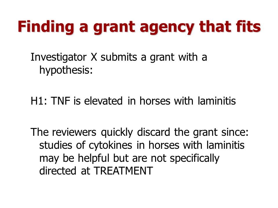 Finding a grant agency that fits Investigator X submits a grant with a hypothesis: H1: TNF is elevated in horses with laminitis The reviewers quickly discard the grant since: studies of cytokines in horses with laminitis may be helpful but are not specifically directed at TREATMENT