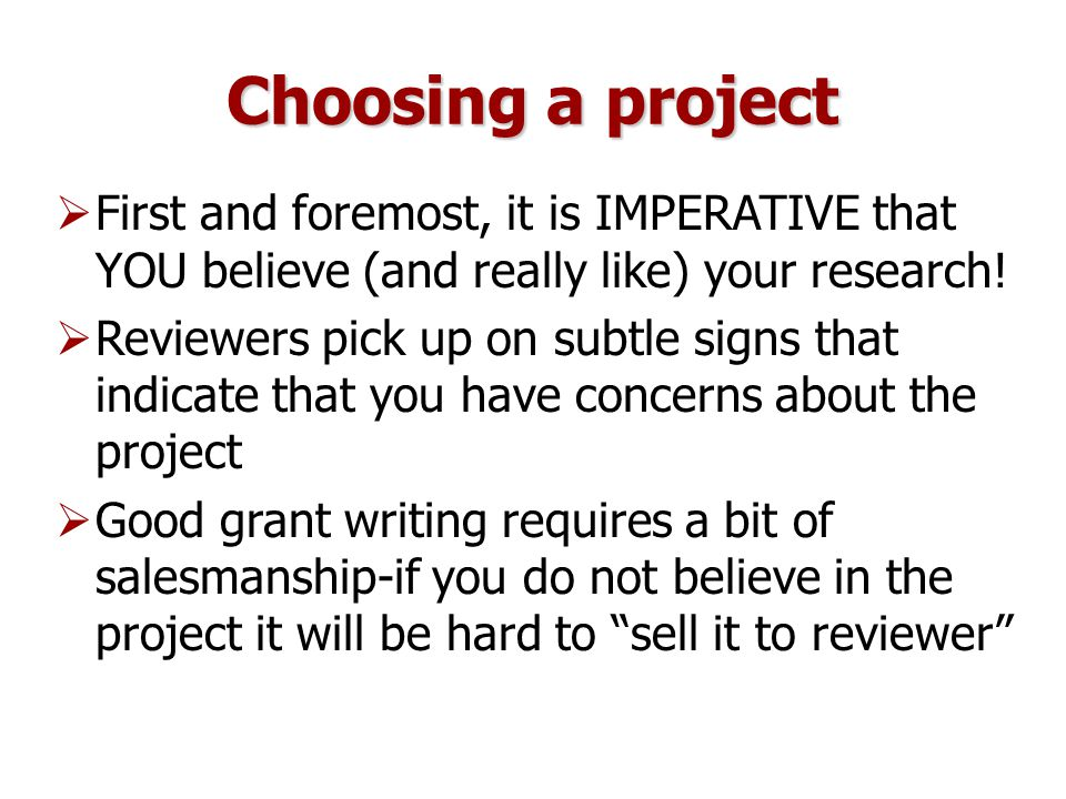 Choosing a project  First and foremost, it is IMPERATIVE that YOU believe (and really like) your research.