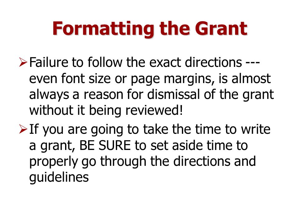 Formatting the Grant  Failure to follow the exact directions --- even font size or page margins, is almost always a reason for dismissal of the grant without it being reviewed.