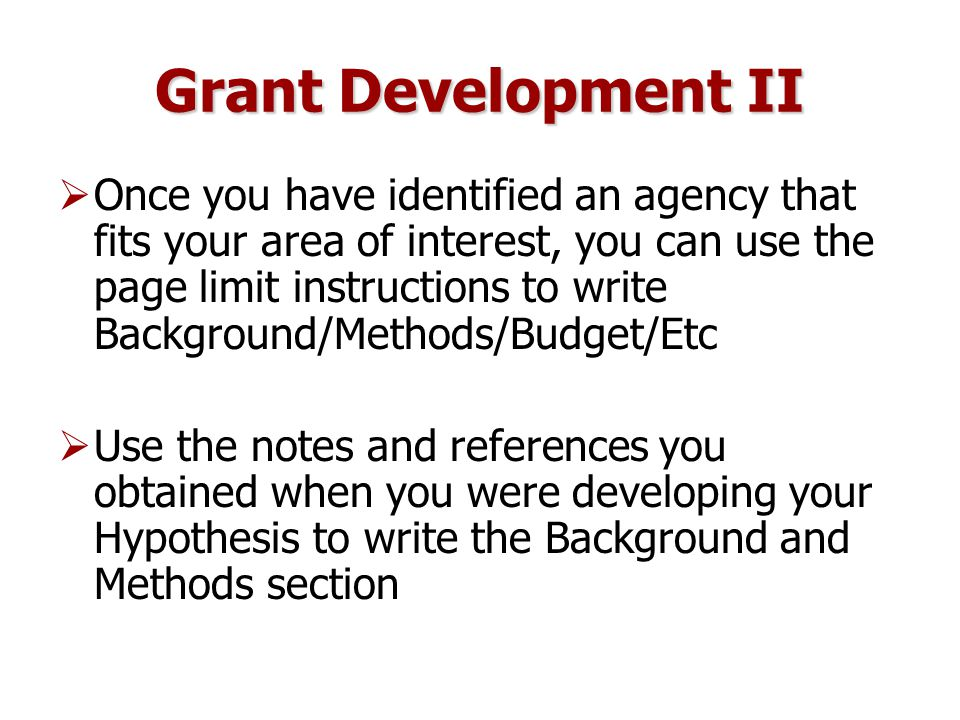 Grant Development II  Once you have identified an agency that fits your area of interest, you can use the page limit instructions to write Background/Methods/Budget/Etc  Use the notes and references you obtained when you were developing your Hypothesis to write the Background and Methods section