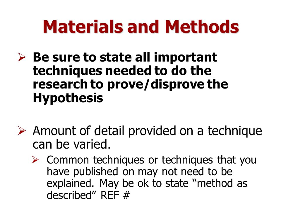 Materials and Methods  Be sure to state all important techniques needed to do the research to prove/disprove the Hypothesis  Amount of detail provided on a technique can be varied.