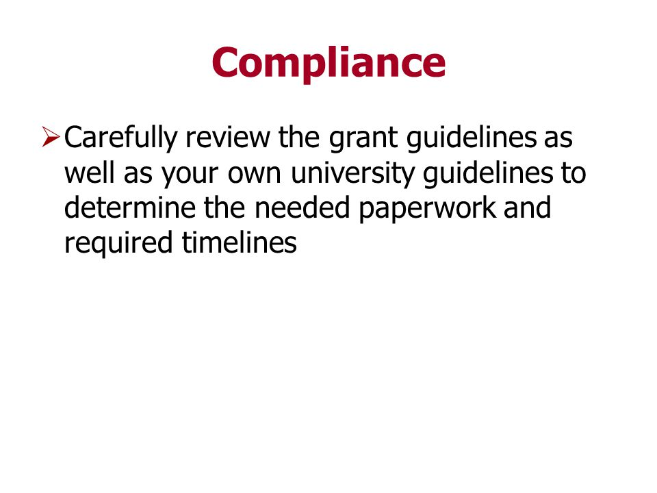 Compliance  Carefully review the grant guidelines as well as your own university guidelines to determine the needed paperwork and required timelines