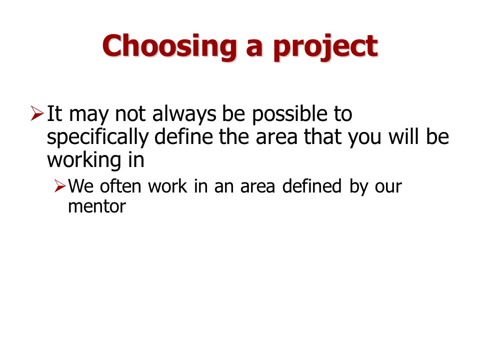 Choosing a project  It may not always be possible to specifically define the area that you will be working in  We often work in an area defined by our mentor