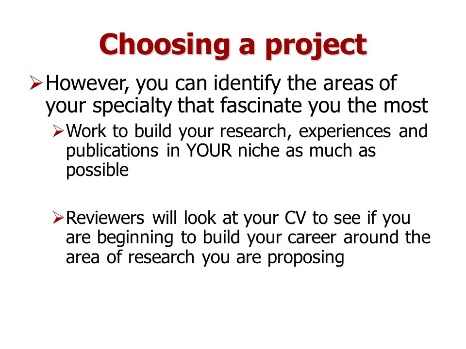 Choosing a project  However, you can identify the areas of your specialty that fascinate you the most  Work to build your research, experiences and publications in YOUR niche as much as possible  Reviewers will look at your CV to see if you are beginning to build your career around the area of research you are proposing