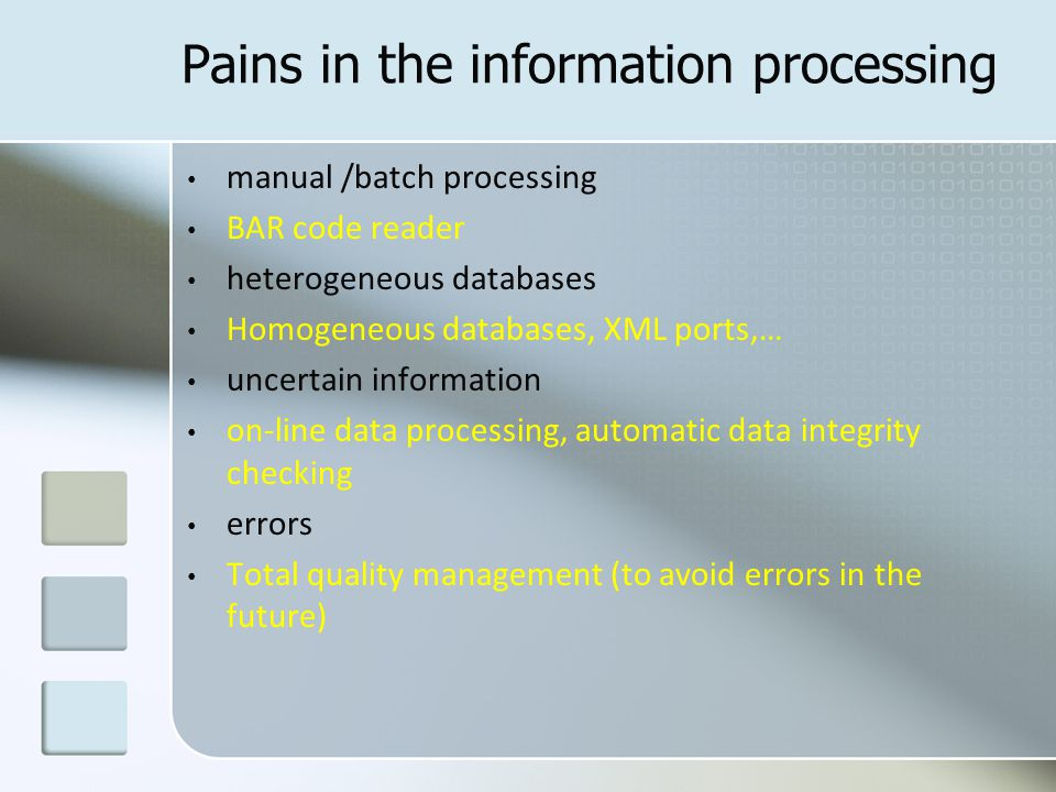 Pains in the information processing manual /batch processing BAR code reader heterogeneous databases Homogeneous databases, XML ports,… uncertain information on-line data processing, automatic data integrity checking errors Total quality management (to avoid errors in the future)