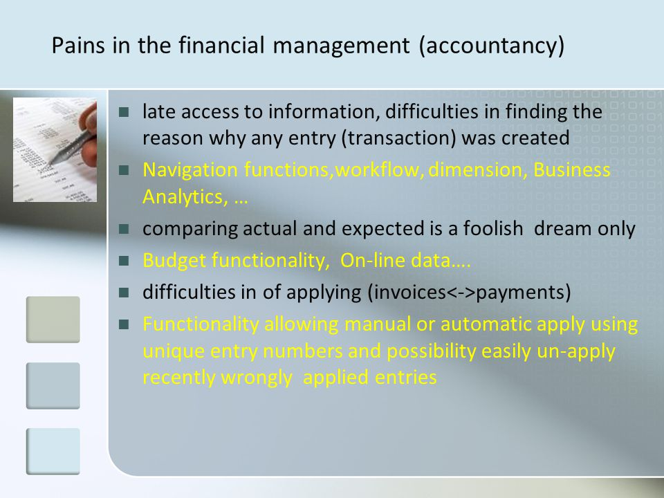 Pains in the financial management (accountancy) late access to information, difficulties in finding the reason why any entry (transaction) was created Navigation functions,workflow, dimension, Business Analytics, … comparing actual and expected is a foolish dream only Budget functionality, On-line data….