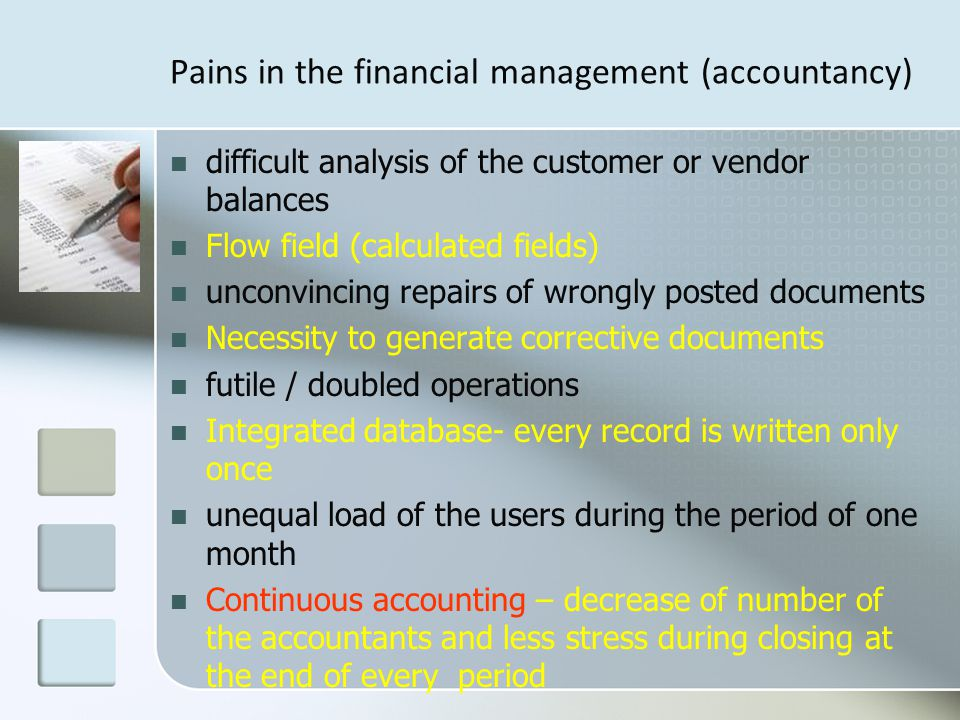 Pains in the financial management (accountancy) difficult analysis of the customer or vendor balances Flow field (calculated fields) unconvincing repairs of wrongly posted documents Necessity to generate corrective documents futile / doubled operations Integrated database- every record is written only once unequal load of the users during the period of one month Continuous accounting – decrease of number of the accountants and less stress during closing at the end of every period