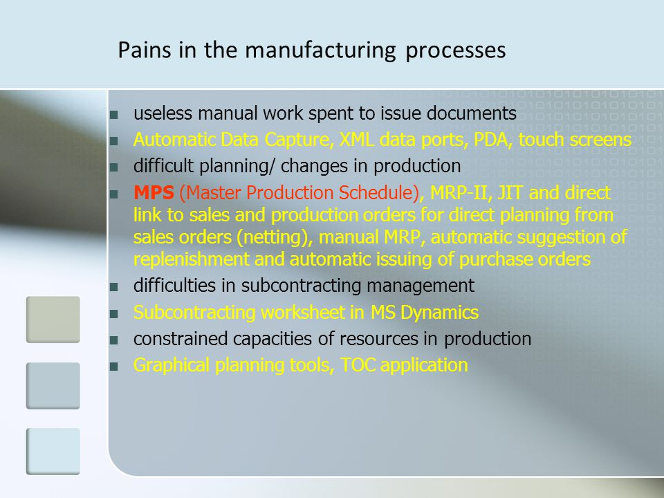 Pains in the manufacturing processes useless manual work spent to issue documents Automatic Data Capture, XML data ports, PDA, touch screens difficult planning/ changes in production MPS (Master Production Schedule), MRP-II, JIT and direct link to sales and production orders for direct planning from sales orders (netting), manual MRP, automatic suggestion of replenishment and automatic issuing of purchase orders difficulties in subcontracting management Subcontracting worksheet in MS Dynamics constrained capacities of resources in production Graphical planning tools, TOC application