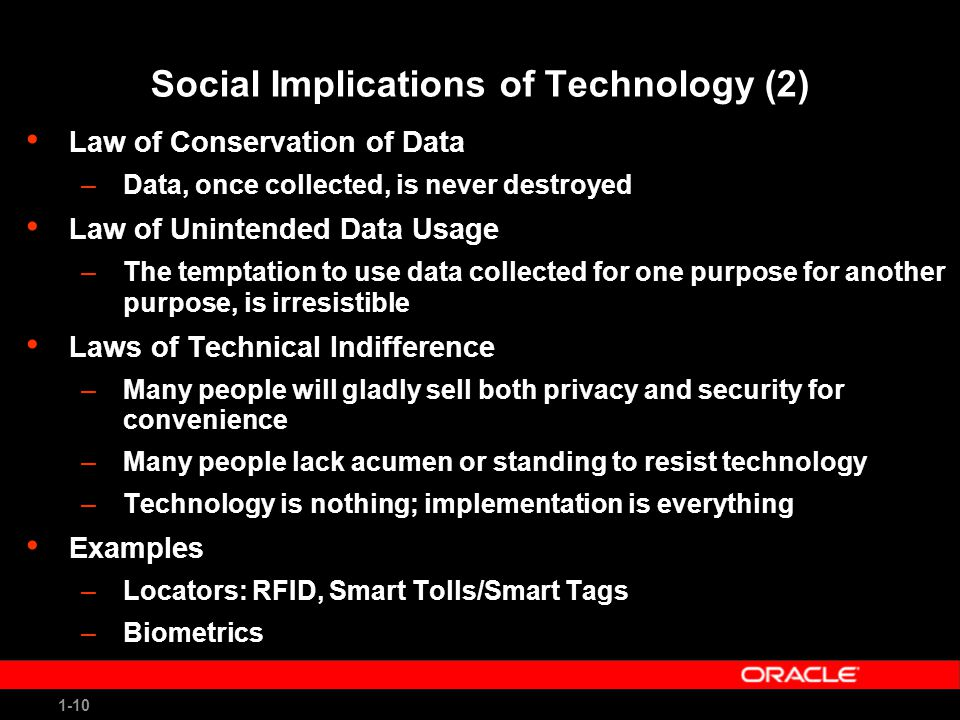 1-10 Social Implications of Technology (2) Law of Conservation of Data –Data, once collected, is never destroyed Law of Unintended Data Usage –The temptation to use data collected for one purpose for another purpose, is irresistible Laws of Technical Indifference –Many people will gladly sell both privacy and security for convenience –Many people lack acumen or standing to resist technology –Technology is nothing; implementation is everything Examples –Locators: RFID, Smart Tolls/Smart Tags –Biometrics