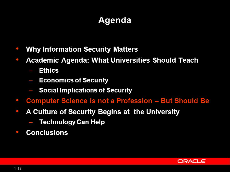 1-12 Agenda Why Information Security Matters Academic Agenda: What Universities Should Teach –Ethics –Economics of Security –Social Implications of Security Computer Science is not a Profession – But Should Be A Culture of Security Begins at the University –Technology Can Help Conclusions