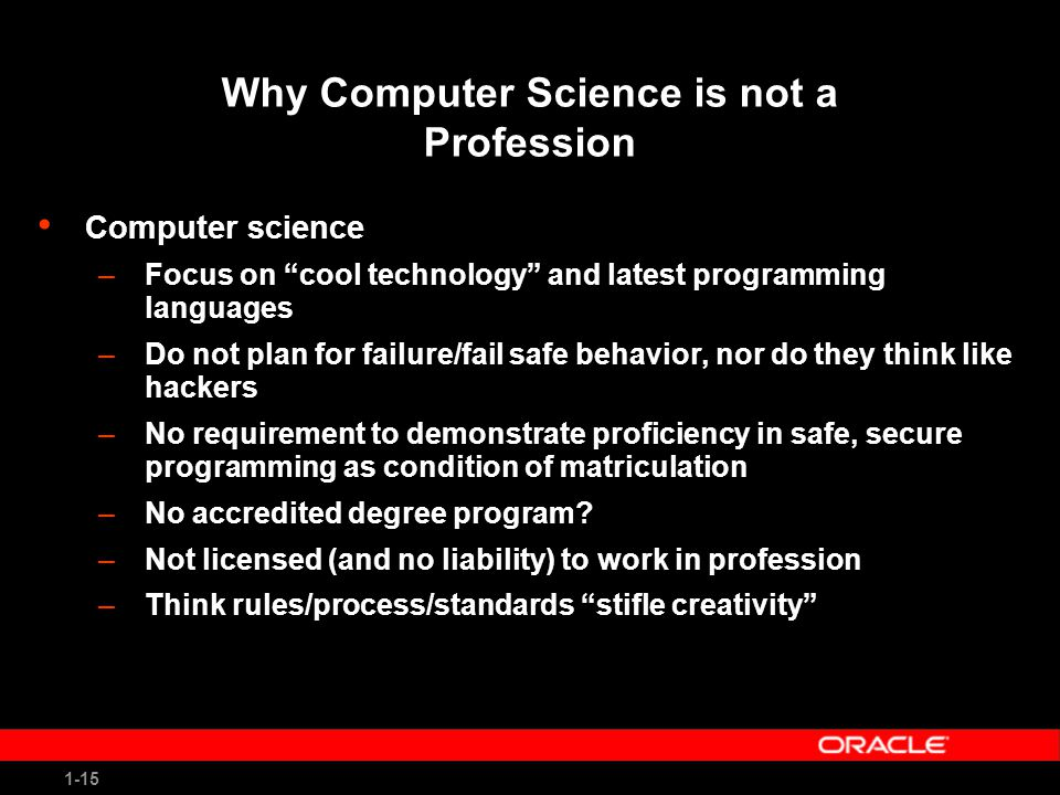1-15 Why Computer Science is not a Profession Computer science –Focus on cool technology and latest programming languages –Do not plan for failure/fail safe behavior, nor do they think like hackers –No requirement to demonstrate proficiency in safe, secure programming as condition of matriculation –No accredited degree program.
