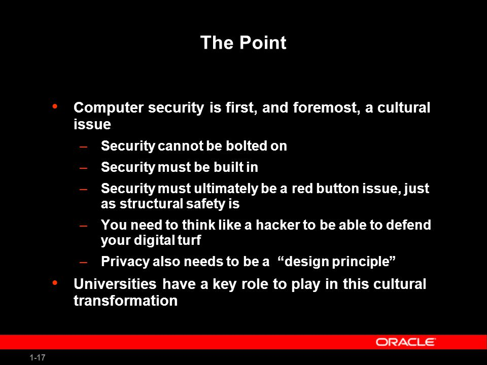 1-17 The Point Computer security is first, and foremost, a cultural issue –Security cannot be bolted on –Security must be built in –Security must ultimately be a red button issue, just as structural safety is –You need to think like a hacker to be able to defend your digital turf –Privacy also needs to be a design principle Universities have a key role to play in this cultural transformation