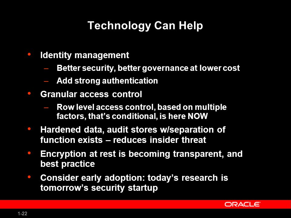 1-22 Technology Can Help Identity management –Better security, better governance at lower cost –Add strong authentication Granular access control –Row level access control, based on multiple factors, that's conditional, is here NOW Hardened data, audit stores w/separation of function exists – reduces insider threat Encryption at rest is becoming transparent, and best practice Consider early adoption: today's research is tomorrow's security startup