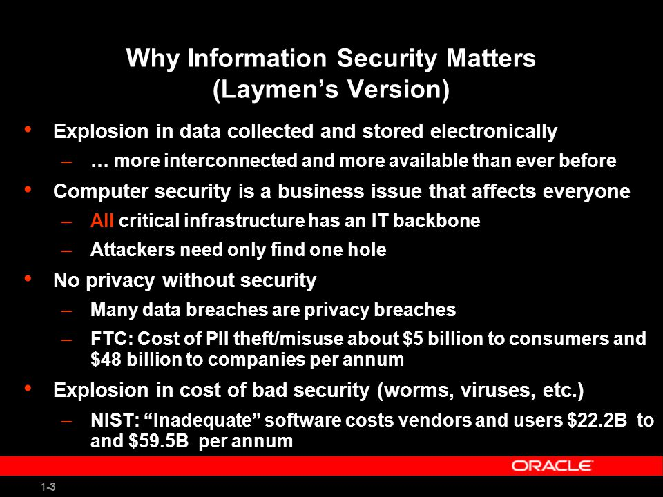 1-3 Why Information Security Matters (Laymen's Version) Explosion in data collected and stored electronically –… more interconnected and more available than ever before Computer security is a business issue that affects everyone –All critical infrastructure has an IT backbone –Attackers need only find one hole No privacy without security –Many data breaches are privacy breaches –FTC: Cost of PII theft/misuse about $5 billion to consumers and $48 billion to companies per annum Explosion in cost of bad security (worms, viruses, etc.) –NIST: Inadequate software costs vendors and users $22.2B to and $59.5B per annum