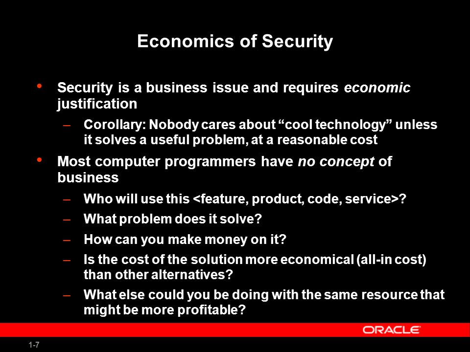 1-8 Economics of Security (2) Many economic principles can be and should be applied to computer security –Social costs – who pays for bad code? –Cost avoidance – build it right the first time –Expected value – e.g., customer cost of missing a patch and getting whacked with a worm –Return on investment – better security, lower cost Examples –Cost to deploy an intrusion detection system –Single sign-on –Patching costs