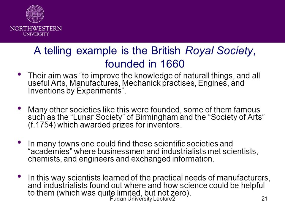 Fudan University Lecture221 A telling example is the British Royal Society, founded in 1660 Their aim was to improve the knowledge of naturall things, and all useful Arts, Manufactures, Mechanick practises, Engines, and Inventions by Experiments .
