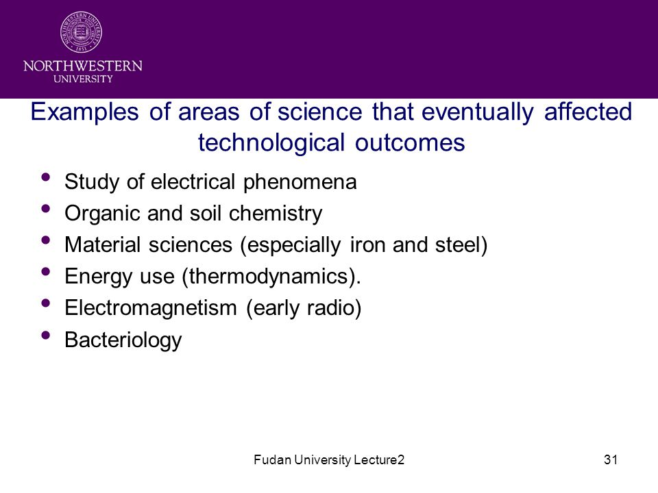 Fudan University Lecture231 Examples of areas of science that eventually affected technological outcomes Study of electrical phenomena Organic and soil chemistry Material sciences (especially iron and steel) Energy use (thermodynamics).