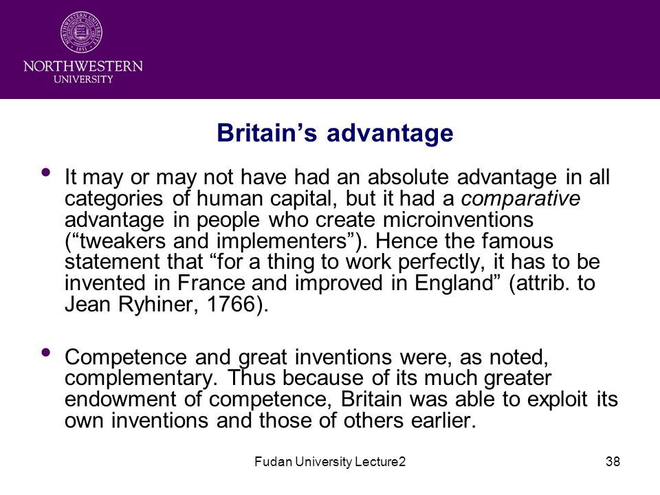 Fudan University Lecture238 Britain's advantage It may or may not have had an absolute advantage in all categories of human capital, but it had a comparative advantage in people who create microinventions ( tweakers and implementers ).