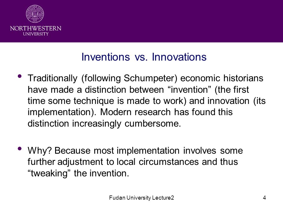 """Fudan University Lecture24 Inventions vs. Innovations Traditionally (following Schumpeter) economic historians have made a distinction between """"invent"""