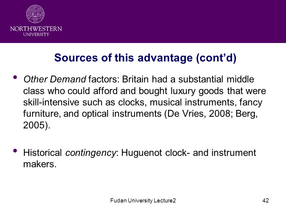 Fudan University Lecture242 Sources of this advantage (cont'd) Other Demand factors: Britain had a substantial middle class who could afford and bought luxury goods that were skill-intensive such as clocks, musical instruments, fancy furniture, and optical instruments (De Vries, 2008; Berg, 2005).
